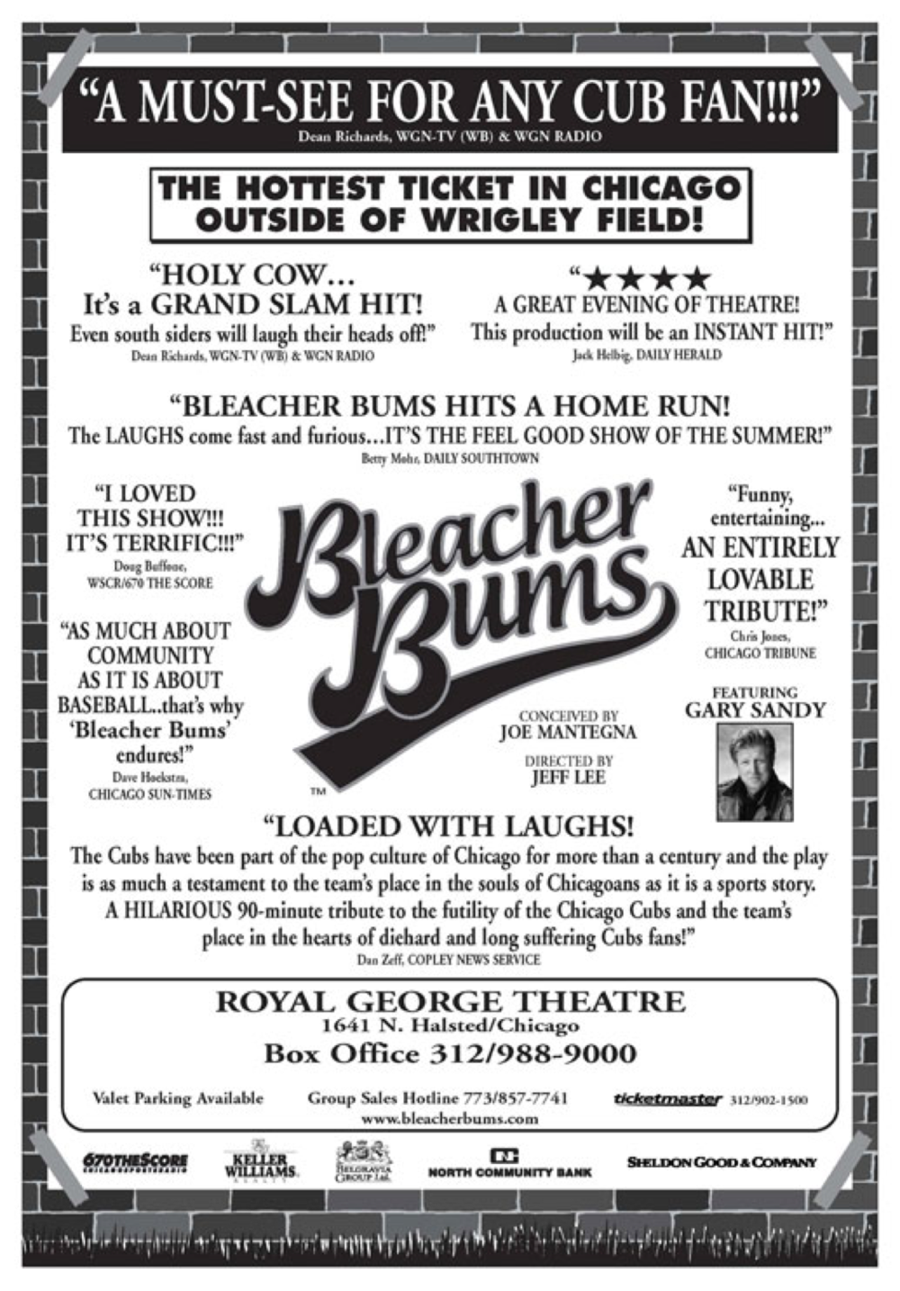 BLEACHER BUMS - the winning baseball comedy about Cubs fans, returned to Chicago at the Royal George Theatre, 1641 N. Halsted, in a special 25th Anniversary Production. The production was updated from the original script, and set, as always, in the right field bleachers at Wrigley Field during a Chicago Cubs / St. Louis Cardinals game.  Conceived by Joe Mantegna and directed by Jeff Lee, BLEACHER BUMS received rave reviews. BLEACHER BUMS was originally written by and has been updated by Roberta Custer, Richard Fire, Dennis Franz, Stuart Gordon, Joe Mantegna, Josephine Paoletti, Dennis Paoli, Carolyn Purdy-Gordon, Michael Saad, Keith Szarabajka and Ian Williams. Some people say it all started in 1908, the last time the Chicago Cubs won the World Series. Others in 1945, the last time the Cubs appeared in a World Series.  But the truth is it started in the heart of every Cubs fan since the beginning of time, and more accurately, in the mind of a young and promising actor (and die-hard Cubs fan) named Joseph Mantegna, a member of The Organic Theater Company, one of Chicago's most prolific acting troupes that in the late 1970's turned out hit after hit such as; Sexual Perversity in Chicago by David Mamet,  The Wonderful Ice Cream Suit by Ray Bradbury, Warp by Stuart Gordon and Bury St. Edmund, and BLEACHER BUMS, the biggest hit of them all! BLEACHER BUMS first opened in 1977 under the direction of Stuart Gordon and ran for an unprecedented two years to sold-out audiences, winning the hearts of Chicago theater goers, baseball fans, theater critics and the city of Chicago before embarking on one of the most successful road trips in history, with winning performances across the country including a six-month run in New York and an unprecedented 13-year run in Los Angeles. BLEACHER BUMS has made its mark on the American theater scene as one of the most often performed shows. Additionally, BLEACHER BUMS garnered an Emmy Award in 1980 for the WTTW / Chicago television production of the stage play, which starred Joe Mantegna and Dennis Franz among others.  In 2001 it was made into a made-for-television movie on Show time, staring Matt Craven (The Life of David Gale), Brad Garrett (Everybody Loves Raymond), Wayne Knight (Seinfeld), Peter Riegert (Crossing Delancy), Hal Sparks (Dude, Where's My Car?) and Charles Durning. (Please click here to learn more about the BLEACHER BUMS 25th Anniversary Company).