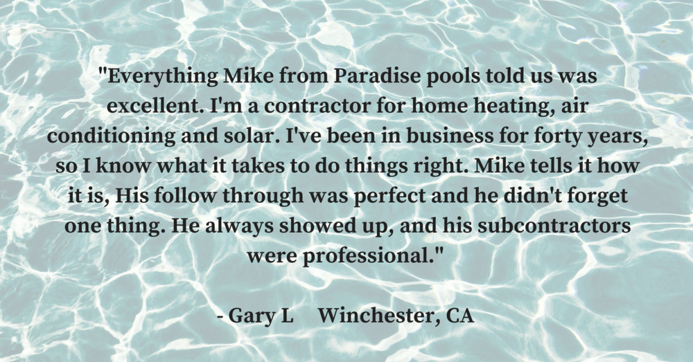 Everything Mike from Paradise pools told us was excellent. Im a contractor for home heating, air conditioning and solar. I've been in business for forty years, so i know what it takes to do things right. Mike tells i.png