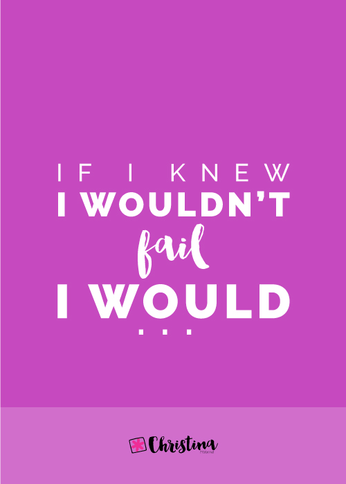 If I knew I wouldn't Fail I would...