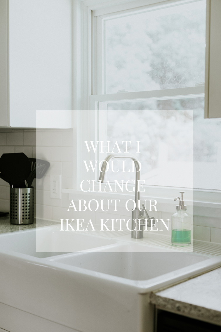 WHAT I WOULD CHANGE ABOUT OUR IKEA KITCHEN