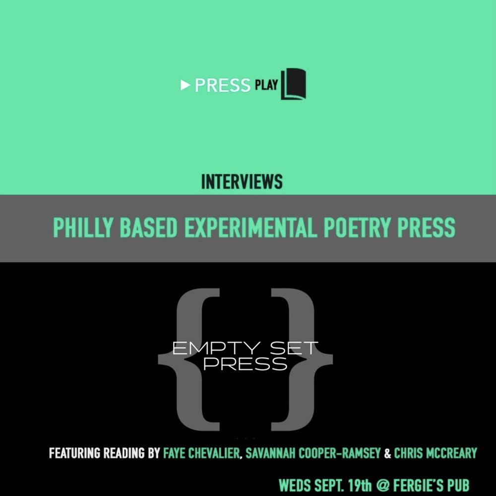 ____________   PressPlay  is a Reading and Live Podcast on a mission to profile Every Damn One of Philly's Small Presses, Open Mics And performance poetry crews.  Featuring an interview with the editor, three readers from the community and an open mic. ____________  THIS MONTH FEATURES Experimental Poetry Publisher Empty Set Press. Featuring an interview with head editor  Angelo Colavita , readings by ESP poets  Faye  Chevalier,  Savannah Cooper-Ramsey  and  Chris McCreary  and an open mic!  $5 suggested donation Looking forward to seeing you there!    For more info, check out the   PressPlay Facebook event page