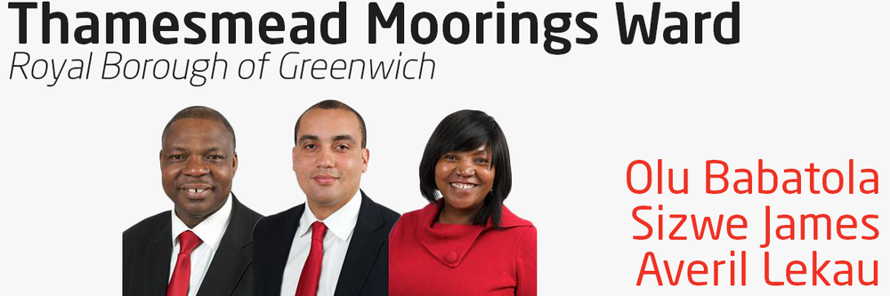 Thamesmead Moorings Ward has three Labour Councillors who are elected to represent you within Greenwich Council. Councillors Olu Babatola, Sizwe James and Averil Lekau can help you if you have problems with local services – your street, neighbours, refuse collection & local environmental or planning issues, local schools admissions, or if you have problems relating to council tax and more. Your three councillors contact details are as follows: Councillor Olu Babatola - 07711 490 284 – Olu.Babatola@royalgreenwich.gov.uk Councillor Sizwe James - 0208 921 5047 – Sizwe.James@royalgreenwich.gov.uk Councillor Averil Lekau - 07711 490 283 – Averil.Lekau@royalgreenwich.gov.uk You can also write to your councillor at: Town Hall Wellington Street Woolwich SE18 6HQ Your councillors hold a regular advice surgery on the 1st Saturday of each month, from 10.30am to 11.30am, and on the 3rd Friday of each month, from 6.30pm to 7.30pm at Thamesmere Leisure Centre, Thamesmere Road, and on the 3rd Friday of each month. No appointment is necessary. You can find out more information on your councillors and the committees they serve on by visiting their page on Greenwich Council's website.