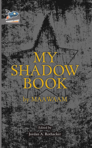 - Towards the end of 2017, Spaceboy Books, a publisher of fine science fiction, released a book called My Shadow Book by someone named Maawaam and edited by Jordan A. Rothacker. Primarily a publisher of fiction, this addition to the Spaceboy catalog is perhaps mysteriously something more than fiction.