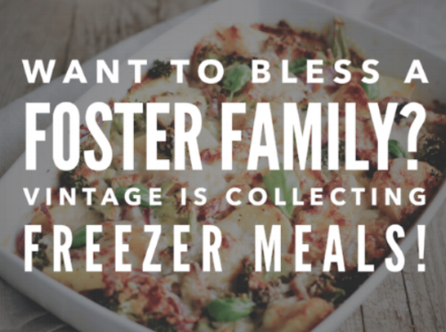 One very helpful way to invest into a foster family is by helping provide meals. We love to bless our foster homes and have a freezer available at Vintage for our community to store meals in for our families. If you are looking for a simple way to make a difference, consider bringing a meal to a family!