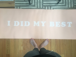 Sometimes you just need a friendly reminder...go to bed and wake up knowing you did your best! My new favorite  Yoga Mat