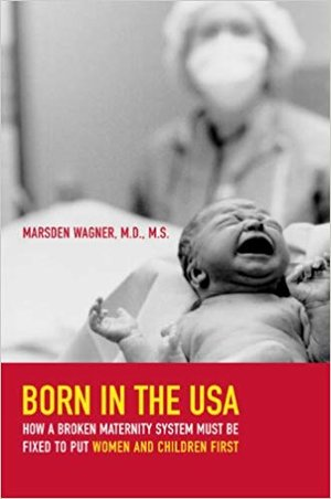 Born in the USA: how a broken maternity must be fixed to put women and children first  Kindle,  paperback and hardcover By marsden wagner
