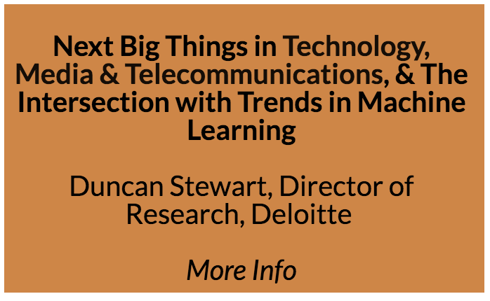 Next Big Things in Technology, Media & Telecommunications, & The Intersection with Trends in Machine Learning  Everybody needs to know what's going to happen next. That's true across all industries, but the areas of technology, media, and telecom seem to be changing faster than ever before. Duncan Stewart helps you get a head of the trends. A globally recognized expert on the forecasting of consumer and enterprise technology, media, and telecommunications trends (TMT), he also regularly presents on marketing, technology and consumer trends, as well as the longer term TMT outlook.  Duncan is a member of Deloitte's national TMT executive team, and co-author of Deloitte Research's annual Predictions Report on trends in TMT. He has 28 years of experience in the TMT industry. As an analyst and portfolio manager, he has provided research or made investments in the entire Canadian technology and telecommunications sector, and won the Canadian Technology Fund Manager of the Year award in its inaugural year. In his time as an investor, he deployed a cumulative $2 billion of capital into global TMT markets.  Duncan has a high profile media presence and is frequently interviewed on technology, media, and telecommunications issues. He has been a technology columnist for  The Globe and Mail ,  CBC Radio,  and  The National Post .