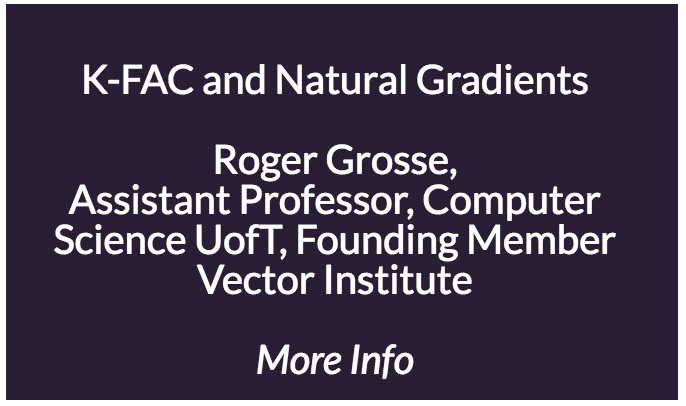 K-FAC and Natural Gradients  Roger Grosse is an Assistant Professor of Computer Science at the University of Toronto, and a founding member of the Vector Institute.  His group's research focuses on machine learning, especially deep learning and Bayesian modeling. They aim to develop architectures and algorithms that train faster, generalize better, give calibrated uncertainty, and uncover the structure underlying a problem. They're especially interested in scalable and flexible uncertainty models, so that intelligent agents can explore effectively and make robust decisions at test time. Towards these objectives, they also aim to automate the configuration of ML systems, from tuning of optimization and regularization hyperparameters to the design of models, architectures, and algorithms. Finally, they are starting to investigate the important and neglected problem of ensuring that AI systems remain aligned with human values.  Previously, he received my BS in symbolic systems from Stanford in 2008, his MS in computer science from Stanford in 2009, and his PhD in computer science from MIT in 2014, studying under Bill Freeman and Josh Tenenbaum. From 2014-2016, he was a postdoc at the University of Toronto, working with Ruslan Salakhutdinov. Along with Colorado Reed, he created Metacademy, a web site which uses a dependency graph of concepts to create personalized learning plans for machine learning and related fields.