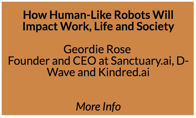 How Human-Like Robots Will Impact Work, Life and Society  Geordie founded D-Wave, the world's first quantum computing company, and Kindred, the world's first robotics company to use reinforcement learning in a production environment. He is now leading a new venture called Sanctuary.ai.  Throughout the entirety of human history we have always dreamed about, and been captivated by, the idea of creating machines that are like us. Human-like robots have appeared in endless science fiction movies, in both utopian and – more often – dystopian narratives. The speaker will talk about advancements in robotics and AI that are enabling robots to become increasingly human-like.
