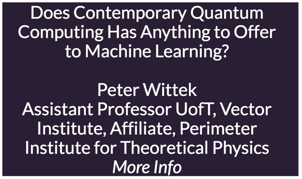 Does Contemporary Quantum Computing Has Anything to Offer to Machine Learning?  Machine learning and quantum computing receive much attention, and the combination of the two is a recipe for a hype. Expectations are out of proportions following papers showing a theoretical exponential speedup in certain learning algorithms and further boosts in deep learning. This is in sharp contrast with the reality of quantum computing: implementations are imperfect, suffering from noise and a poor coherence time. Furthermore, scalability is limited. In this talk, we study what can be done with current quantum computers that are imperfect and their scale is limited. The relevant computing paradigms are quantum annealing and gate-model quantum computing over discrete or continuous variables. The primary algorithmic primitives are solving sampling, optimization, and some variational problems efficiently with hybrid classical-quantum protocols. The main application areas in machine learning are probabilistic graphical models, in particular Boltzmann machines and deep variants thereof, searches over discrete parameter spaces, and reinforcement learning over quantum simulations. These models have different strengths than the ones trained on digital computers, hence quantum-enhanced machine learning plays a complementary role to classical techniques, rather than acting as a replacement. We will highlight a few applications created by a new breed of startup companies that are being incubated to exploit the relevant quantum technologies.