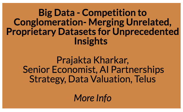 Big Data - From Competition to Conglomeration - Prajakta Kharkar, Senior Economist, AI Partnerships Strategy, Data Valuation, Telus  Abstract: Today, everybody is in the data business. The competitive landscape has changed. Everyone is a competitor, and we are all competing to monetize our information, before anyone else. While privacy concerns exist, and individuals may not have a real choice in how companies in the data business generate insights about their behaviour, is sharing data such a bad idea after all? Could there, in fact, be benefits in doing so? In fact, the growing trend among large companies is towards data sharing instead of data competition. The future, in my opinion, belongs to large data conglomerates.