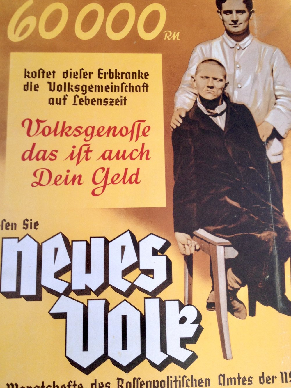 "The poster text reads, ""This hereditary defective costs the Volk community 60,000 RM (Reichsmark) over his lifetime. German comrade (Voksgenosse) that is your money.""  The historical background, ""The Racial Policy Office propagated Nazi 'racial doctrine' in a variety of ways. In posters and publications, it contrasted the ideal of the healthy, capable, and 'racially pure' German with the grossly distorted, biologistic and socially racist image of the unproductive sick and disabled who burdened the 'productive Volk community' as 'ballast existences.'"" Topography of Terror museum.  Sadly, when I saw this years ago it reminded me of the Tea Partiers chanting 'Let them die!' during a political debate in which a question arose regarding what to do about the uninsured."