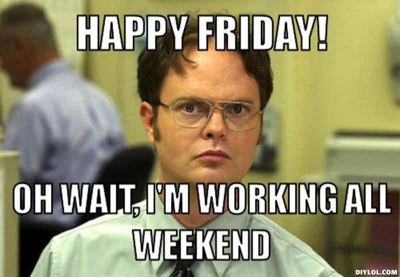 Meme-Happy-friday-oh-wait-im-working-all-weekend-Picture.jpg