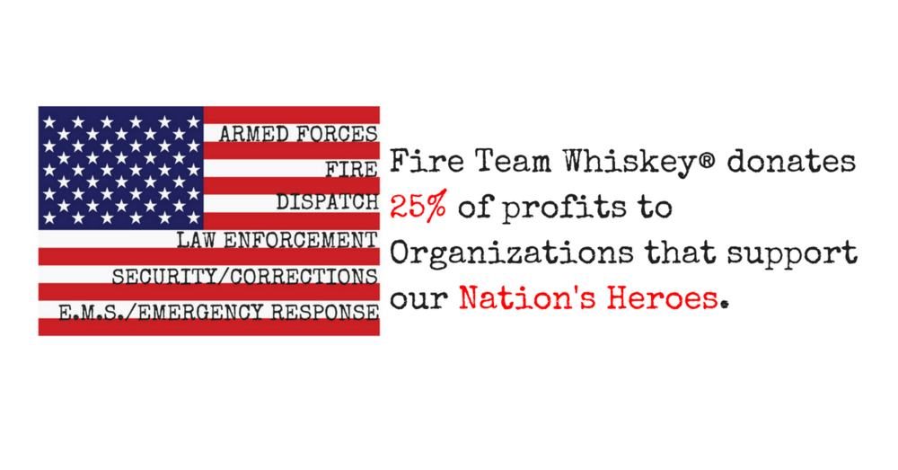 Fire Team Whiskey® donates a portion of our profits to Organizations that support our Nations Heroes!.png