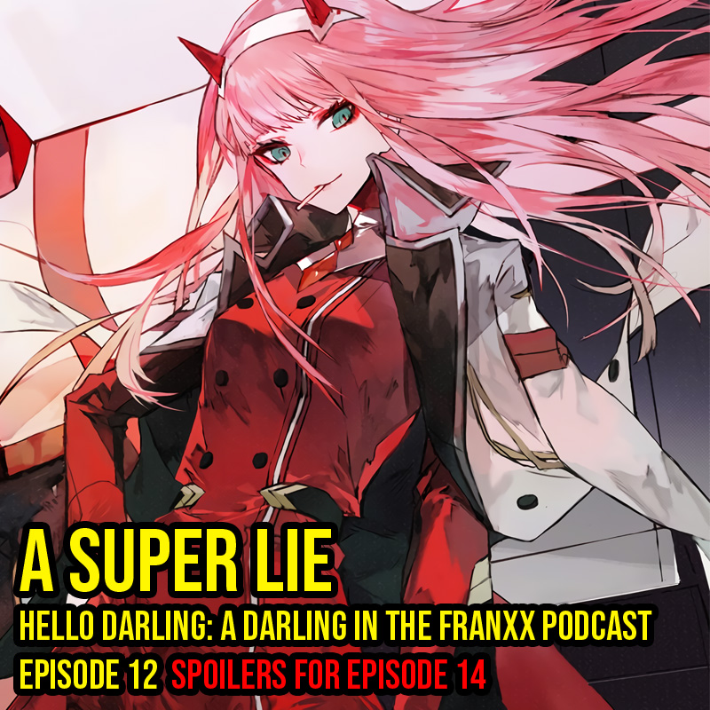 Hello Darling | A Darling in the Franxx Podcast | Episode 12 - A Super Lie   A confession of love. We see how love is just one big complicated mess. Zero Two makes a discovery that confuses me…