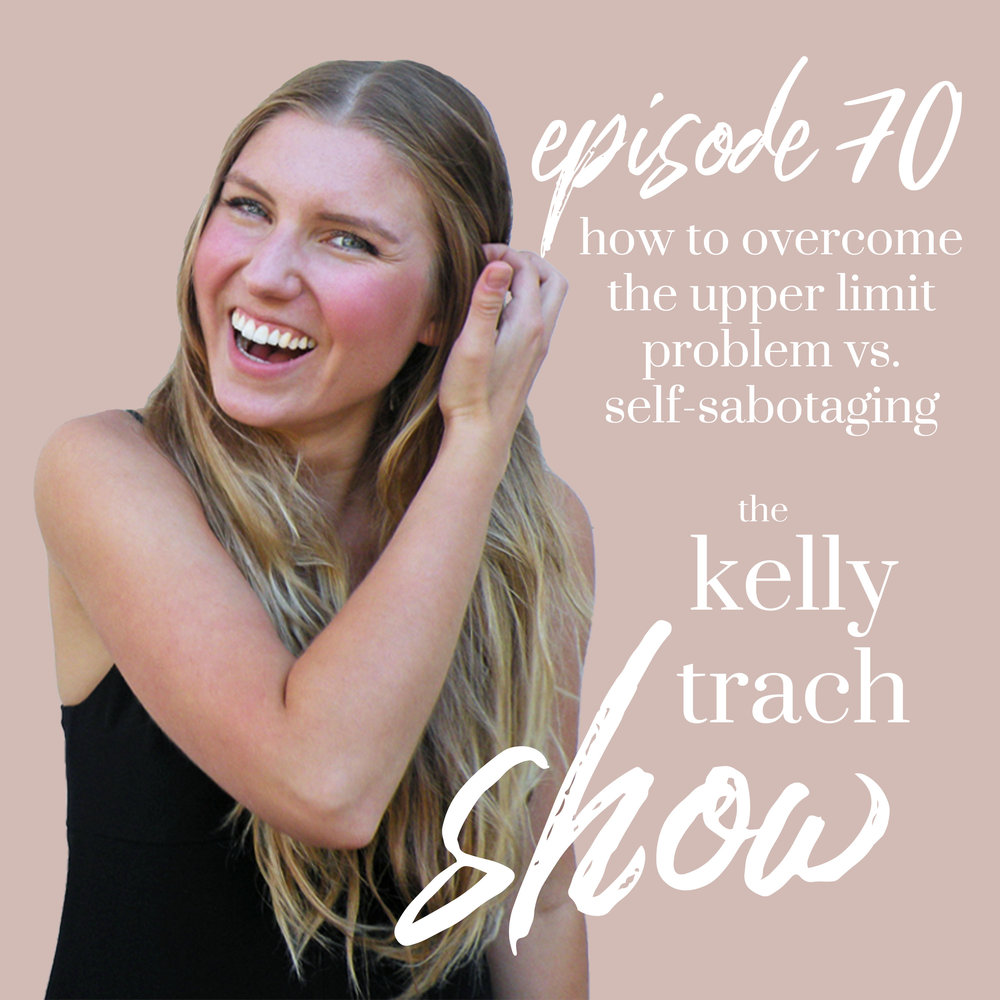 70 -How to Overcome Your Upper Limit Problem vs. Self-Sabotaging Your New Success - The Kelly Trach Show Podcast.jpg
