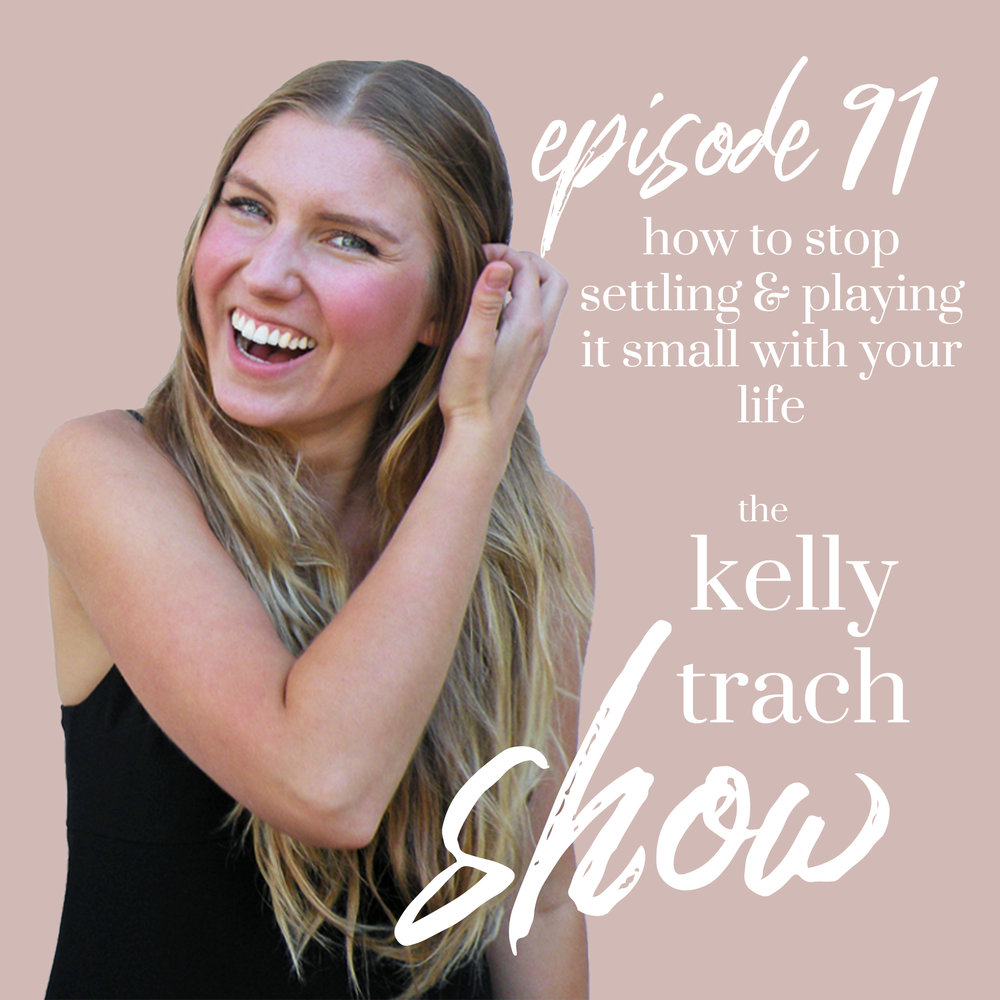 91 - How to Stop Settling and Playing it Small with Your Life - The Kelly Trach Show Podcast.jpg