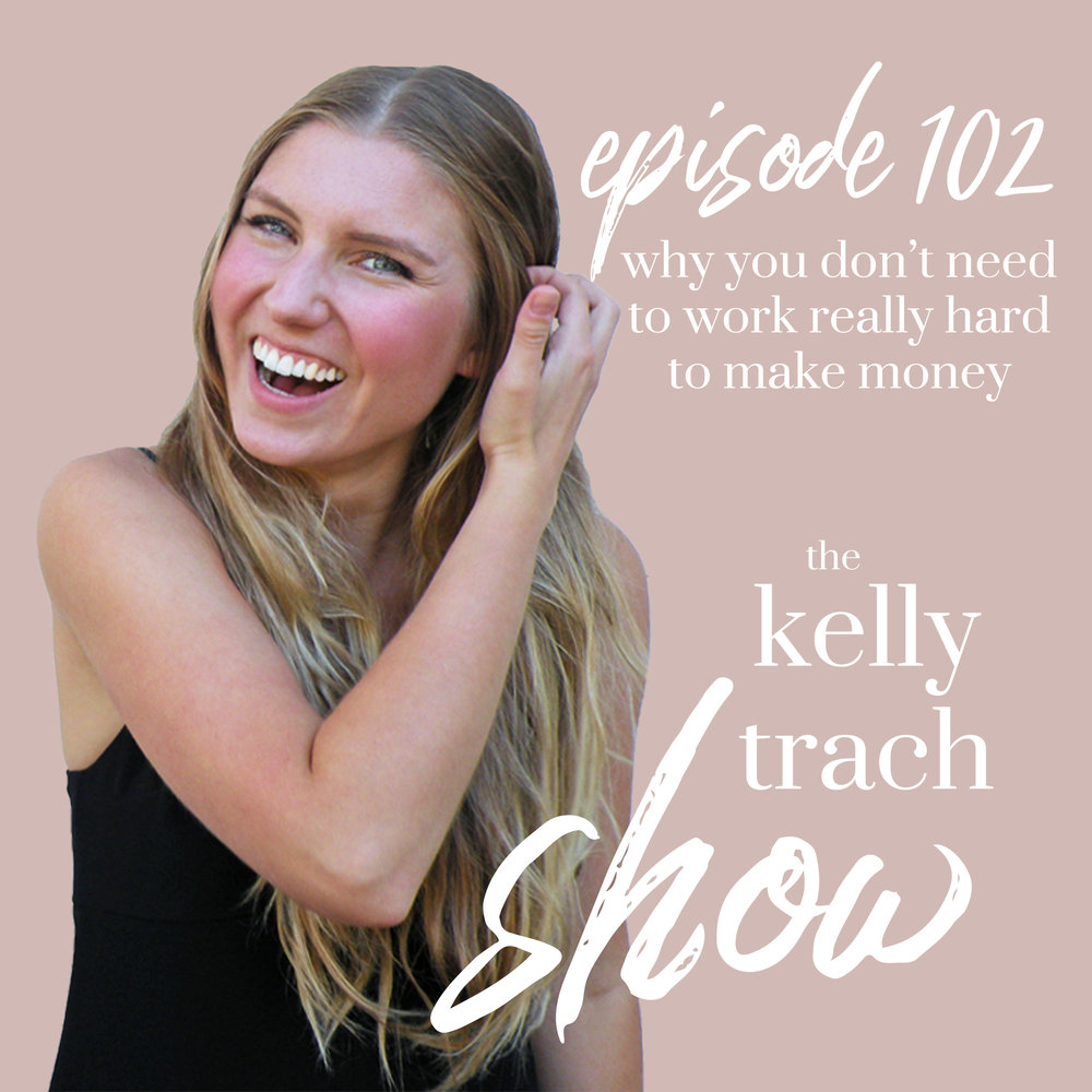 102 Why You Don't Need To Work Really Hard To Make Money The Kelly Trach Show Podcast.jpg