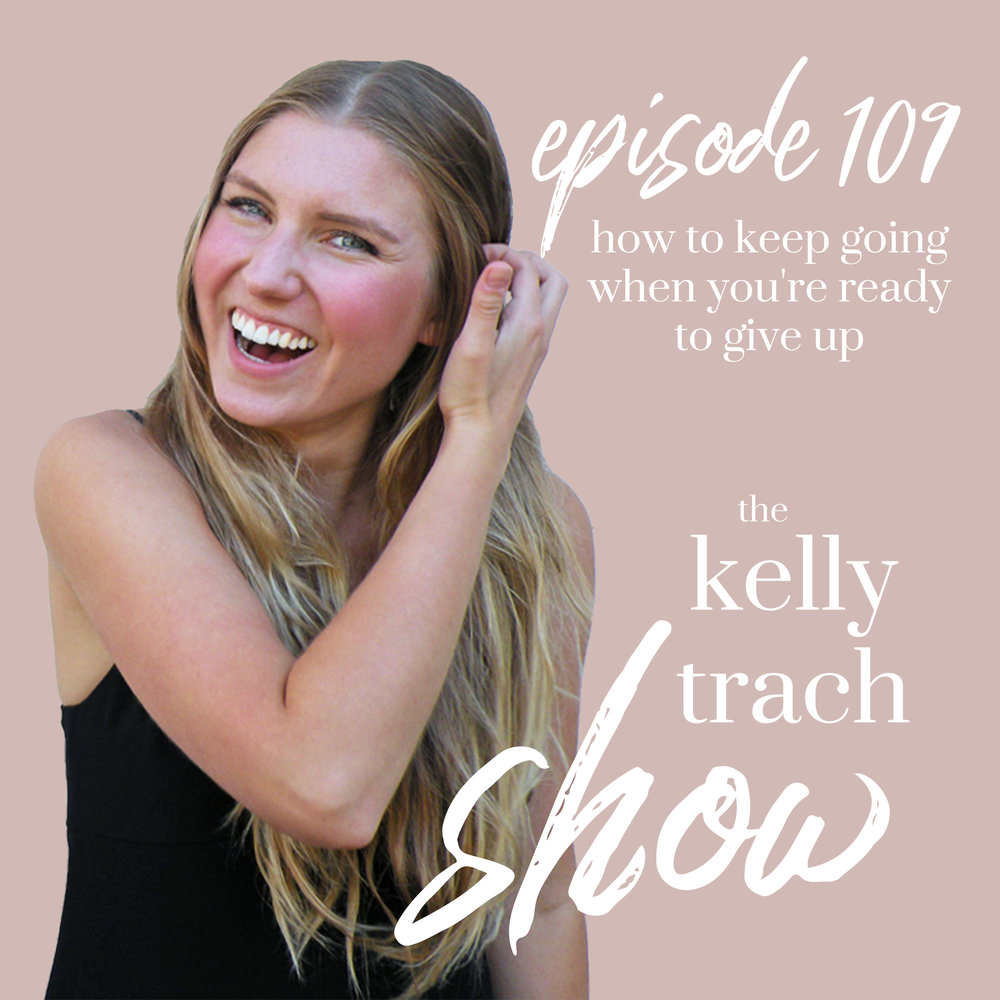 109 How to Keep Going When You're Ready to Give Up The Kelly Trach Show Podcast.jpg
