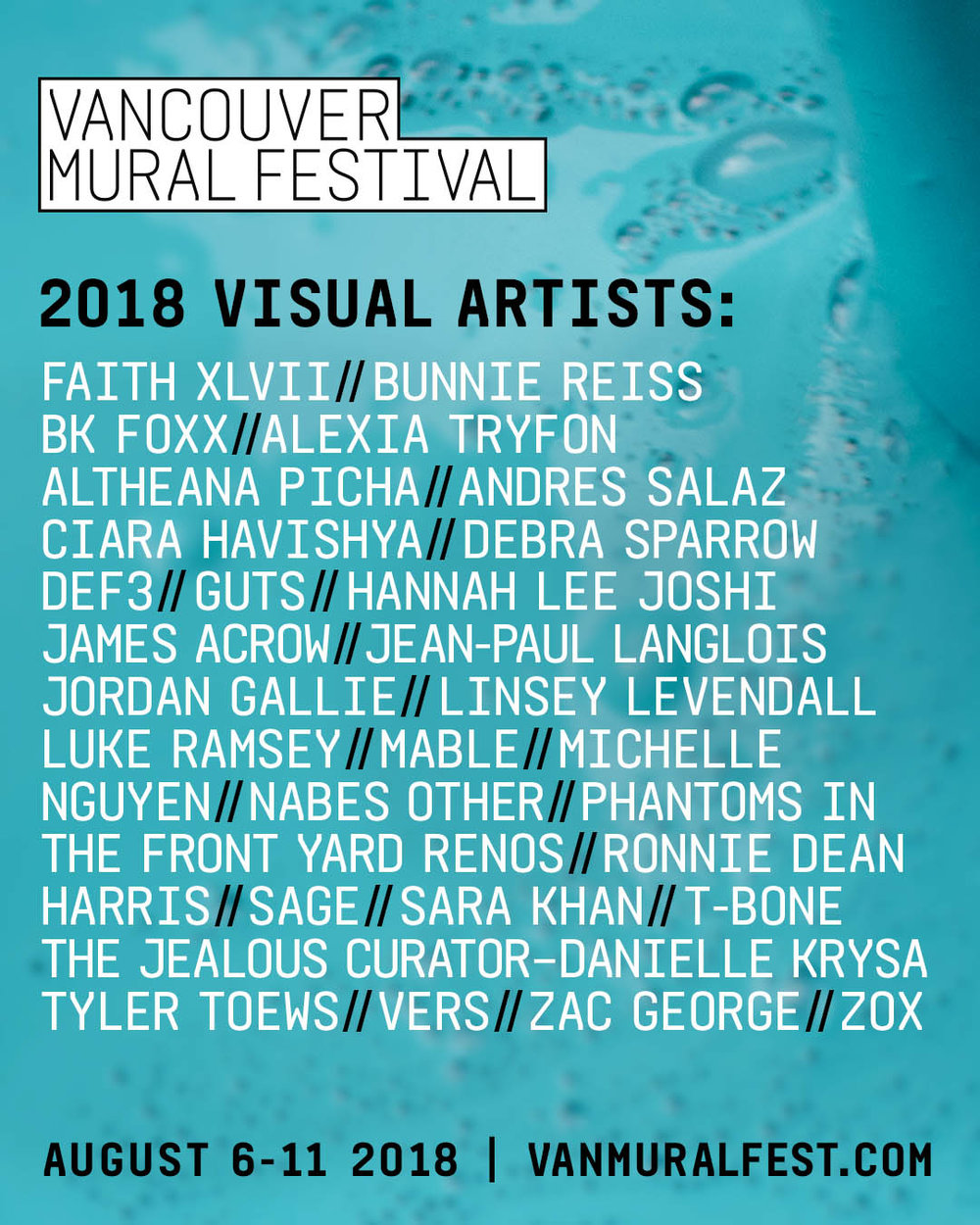 Vancouver Mural Festival Sneak Peak    August 6-11,  2018: MOUNT PLEASANT: FESTIVAL WEEK   June 13, 2018 (Vancouver, BC) – Create Vancouver Society with support from the City Of Vancouver, Mount Pleasant BIA, Canadian Heritage and the Province of British Columbia, proudly announce the return of the 3rd Annual Vancouver Mural Festival beginning on Monday August 6th and ending with a big street party Saturday August 11th, 2018. Today we release the names of 28 artists officially chosen by our curators to paint this summer, including selections from nearly 700 applications submitted earlier this year.  The focus is once again mostly on an eclectic range of local and regional artists from backgrounds in gallery-centric fine art, tattoo, street art, graffiti, traditional and contemporary Indigenous design, and more. Vancouver standouts like  Danielle Krysa (The Jealous Curator)  and Musqueam designer and weaver  Debra Sparrow  top the list in addition to an all-star all-female roster of international guest muralists:  FaithXLVII (South Africa) ,  Bunnie Reiss (L.A.) , and  BK Foxx (New York) . Organizers are also excited to highlight a number of murals in partnership with local organizations such as  Downtown Eastside Centre For The Arts ,  THRIVE Art Studio ,  Burrard Arts Foundation , and  The Mount Pleasant Neighbourhood House .   VANCOUVER MURAL FESTIVAL 2018 ARTIST LIST:   Faith XLVII // Bunnie Reiss // BK Foxx // Alexia Tryfon // Altheana Picha // Andres Salaz // Ciara Havishya // Debra Sparrow // Def3 // Guts // Hannah Lee // James Acrow //Jean-Paul Langlois // Jordan Gallie // Linsey Levendall // Luke Ramsey // Mable // Michelle Nyugen // Nabes // Other Phantoms In The Front Yard // Renos // Ronnie Dean Harris // Sage // Sara Khan // T-Bone // Danielle Krysa (The Jealous Curator) // Tyler Toews // Vers // Zac George // Zox   COMMUNITY MURAL PARTNERS:   Burrard Arts Foundation | Downtown Eastside Centre for the Arts | Mount Pleasant Neighbourhood House | THRIVE Art Studio | More to be announced soon  A week of painting, dialogues, parties and art openings culminates in the not-to-be-missed Mount Pleasant Street Party on Saturday, August 11th with an expected attendance of more than 125,000 people. Festival goers of all ages are invited to enjoy transformed alleyways, interactive art activities, music, markets, street dance contests, graffiti jams, a craft beer garden, and 30+ brand new works of public art.   For more information on VMF and this year's artist selection process you can attend an Information Session/Q&A with event organizers and curators on Monday, June 18th at 6pm at Heritage Hall (3102 Main St).   For more information regarding VMF in the coming weeks you can visit    www.VanMuralFest.ca  or follow on  Instagram  |  Facebook  |  Twitter