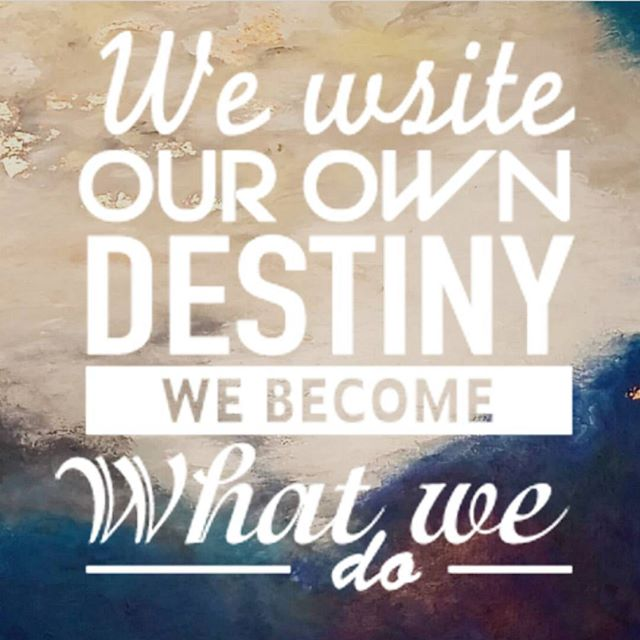 We write our own destiny, we become what we do