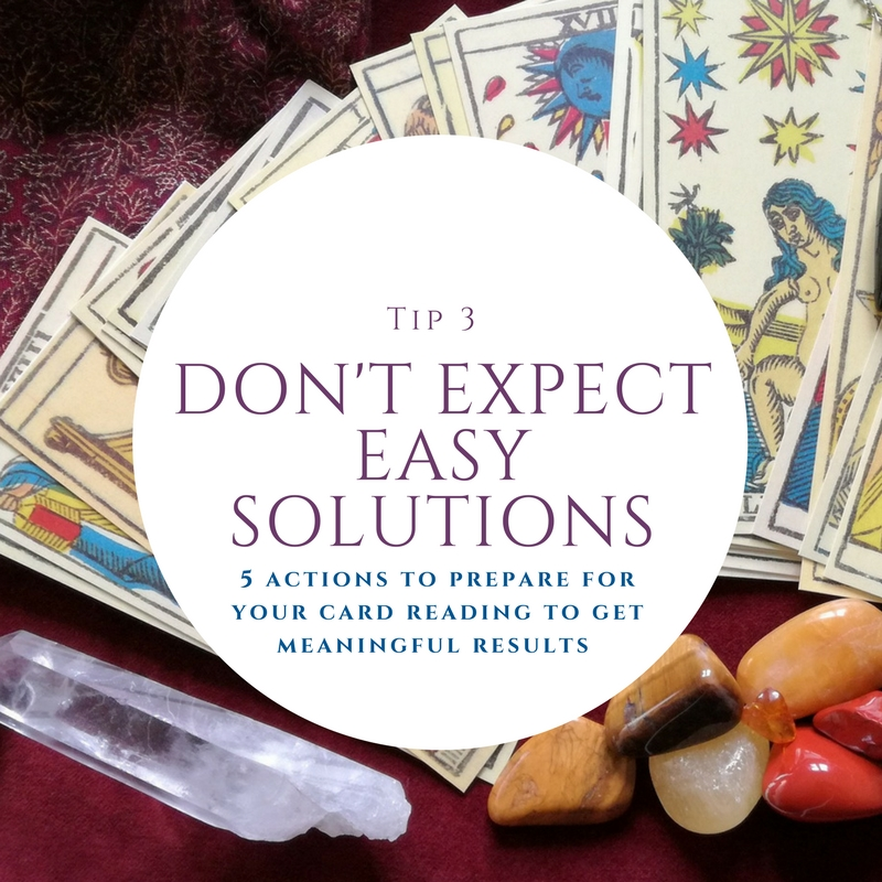 3. Don't expect easy solutions - Your card reading isn't going to predict your winning lottery numbers or tell you the first and last name of a future partner. Your reading can tell you where you were, where you are, and what events may happen if you make no change in your path. Before your reading, take some time to reflect on what you want to get out of the experience. Think about what questions you have and what you want covered in your reading. Remember that the reading if more about reveling different choices and possible outcomes – so don't be scared! You make your own fate and with a good card reading you are more prepared to get the outcome in life you desire. Be sure to give yourself time to reflect and process your reading.
