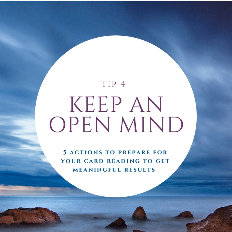 4. Keep an open mind - While you may prepare what you want covered, also be open for the reading to go in the direction it needs to. You know yourself better than the reader but they know the cards better than you. The cards may be showing you something that you didn't even know you should be focusing on. Allow the reader to do their job and lead the reading where it needs to go – sometimes it's about questions or concepts you should ponder.