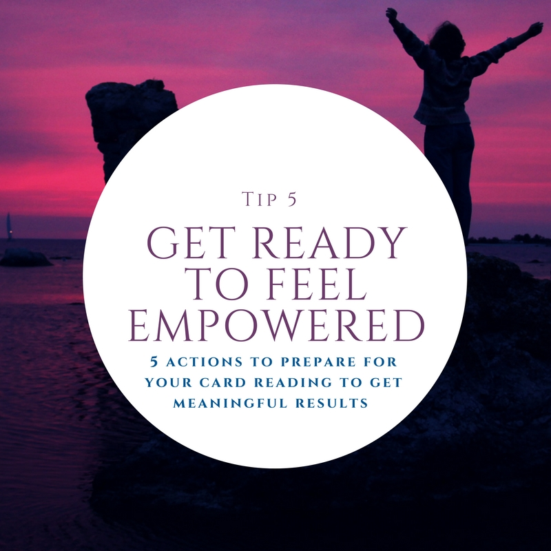 5. Get ready to feel empowered - Having a card reading can be very empowering. Card readings helps us see that the future is not set in stone or static but there are different potentials and possibilities depending on how direct your path. This can be a wonderful feeling! You have the power to shift gears and be in control and direct your life where you want it to go. Give your self time to reflect and process the messages given to you.