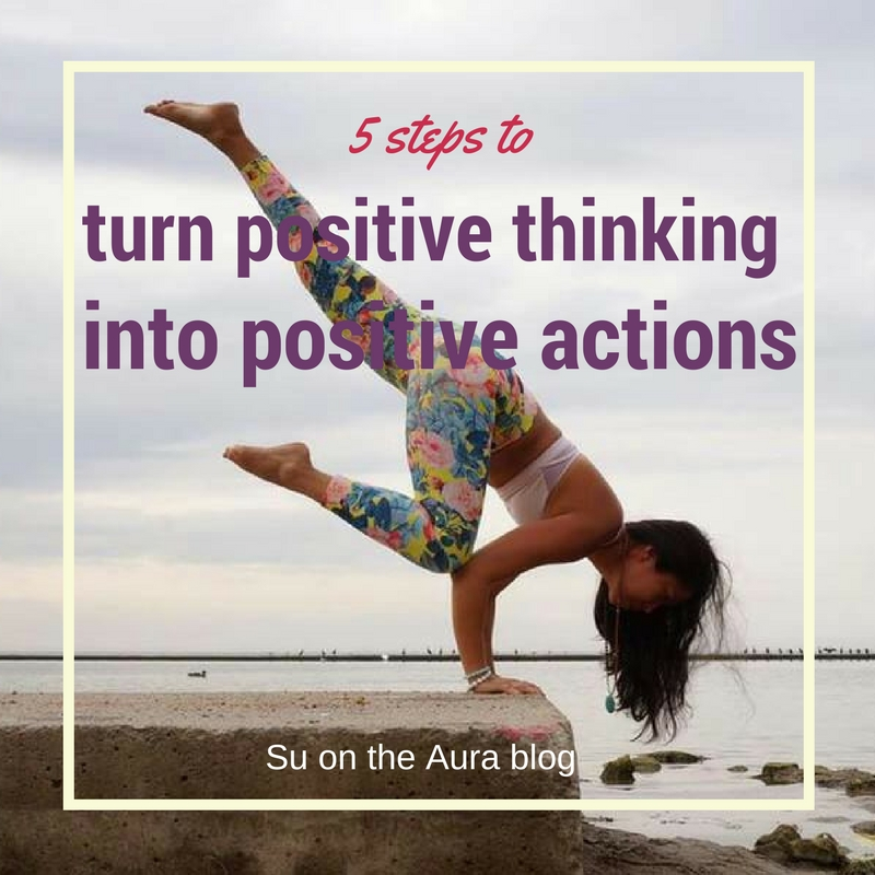5 steps to turn positive thinking into positive actions - Su on the Aura blog