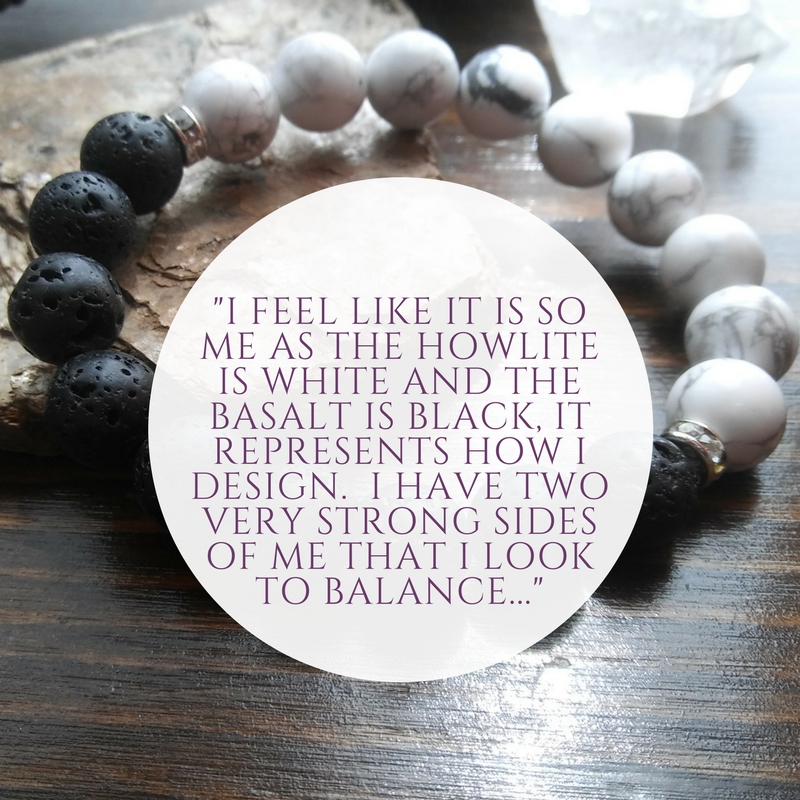 You have an Aura bracelet in white Howlite and black Basalt. How have you found wearing it? - I absolutely love my bracelet!!! I feel like it is so me as the Howlite is white and the Basalt is black, it represents how I design.  I have two very strong sides of me that I look to balance in my work, in my life and in my thoughts.  This bracelet is on my wrist daily since the day I got it.  I've also added lavender essential oil drops to the Basalt which for me is my favorite oil to use daily so to be able to wear it on my wrist is a bonus.  I feel protected and grounded wearing this bracelet.  It's beautiful and I feel very lucky to have it. Thank you!