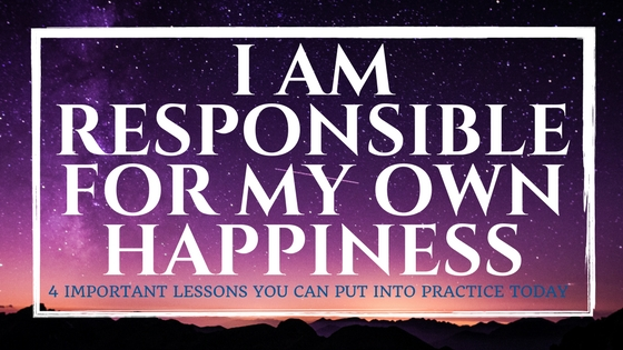 I am responsible for my own happiness - 4 imporant lessons you can put into practice today