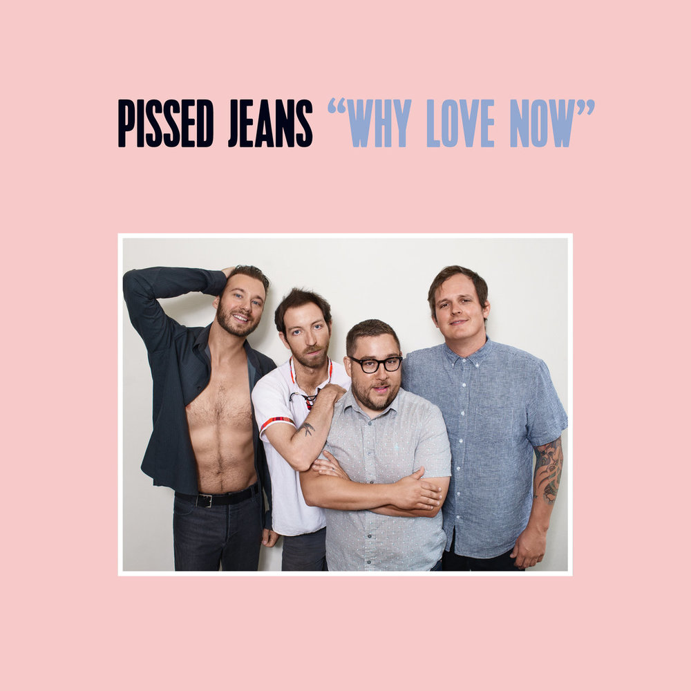 - Pissed Jeans - Why Love Now (Sub Pop)