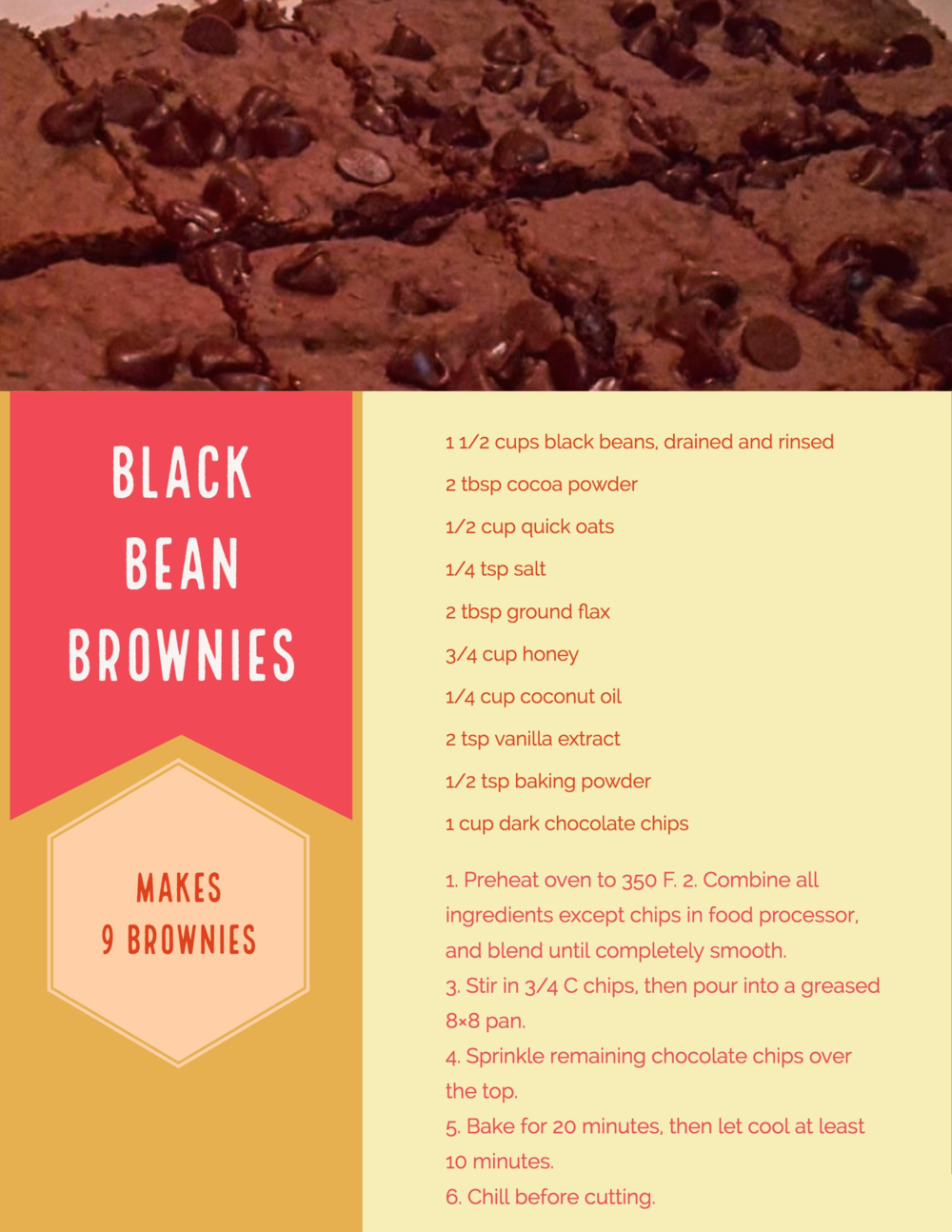 Black Bean Brownies - Yields 9 browniesAdapted from Chocolate Covered KatieIngredients1 1/2 cups black beans, drained and rinsed well2 tbsp cocoa powder1/2 cup quick oats (rolled oats pulsed in a food processor works well too)1/4 tsp pink Himalayan salt1 cup pure honey (maple syrup if you're doing vegan)2 tbsp ground flax seeds1/4 cup virgin coconut oil2 tsp pure vanilla extract1/2 tsp baking powder1 cup dark chocolate chipsPreparation1. Preheat oven to 350 F.2. Combine all ingredients except chips in a food processor and blend until completely smooth.3. Stir in 3/4 cup of the chocolate chips, then pour into a greased 13 x 9 pan (or line it with parchment paper for easy clean up).4. Sprinkle the remaining 1/4 cup of chocolate chips over the top. For a smooth and uniform look, stick the pointy end of the chip directly into the batter. 5. Bake for about 20 minutes, then let cool at least 10 minutes before trying to cut. It helps to chill them overnight before cutting.Enjoy!