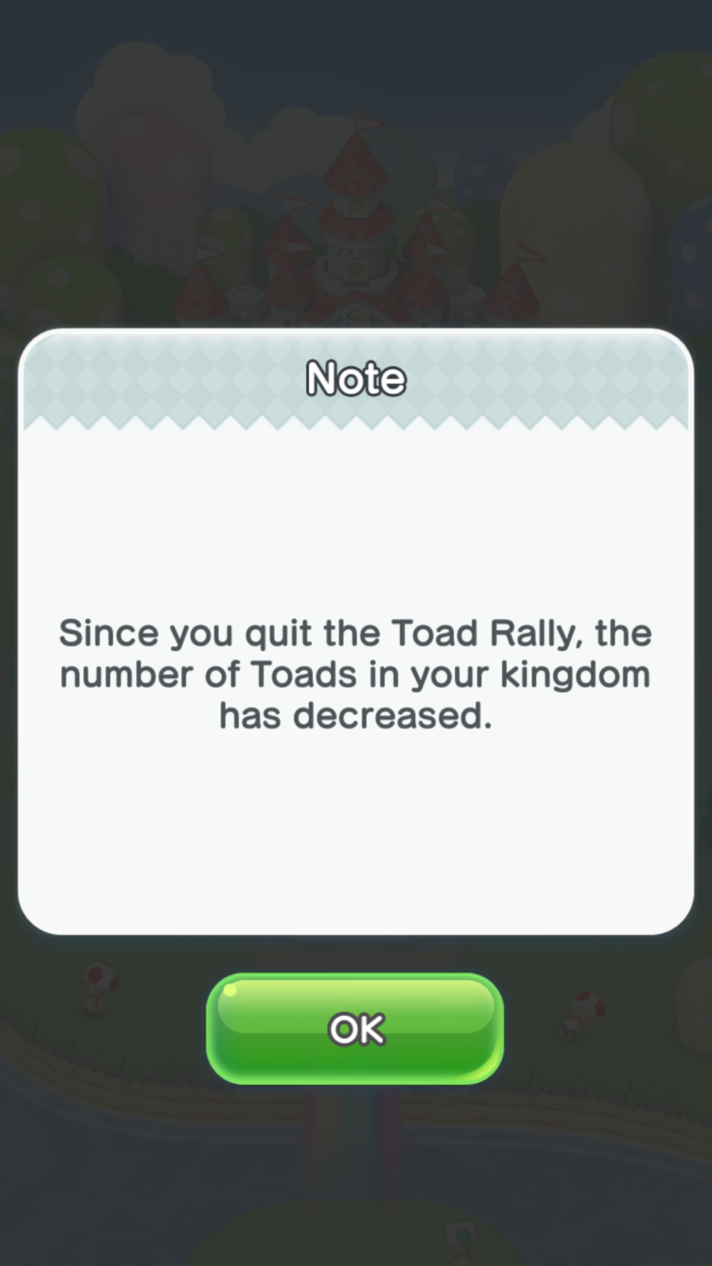 The game penalizes you for quitting Toad Rallies by deducting some toads from your total Toad count. This feels unfair because the game punishes people don't treat their phones like dedicated consoles. A Toad Rally save system should have been implemented.