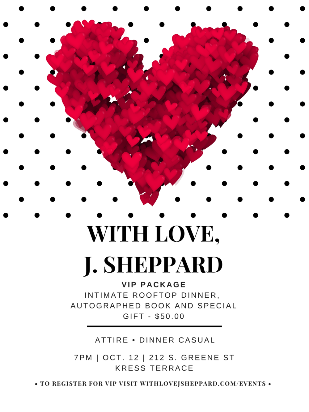 With Love, J. Sheppard VIP Package - Join me for an intimate rooftop dinner at Kress Terrace. There will be two entrees for guest to choose from. Along with a wonderful evening of great conversation over exquisite food (provided by special catering), guest will also recieve an autographed book and two special gifts. To purchase this option, please click on the image.DINNER WILL BEGIN PROMPTLY AT 7:00 PM AND WILL END AT 8:00 PM. DOORS WILL OPEN FOR THESE GUEST TO CHECK IN AND BE SEATED BEGINNING AT 6:45 PM.