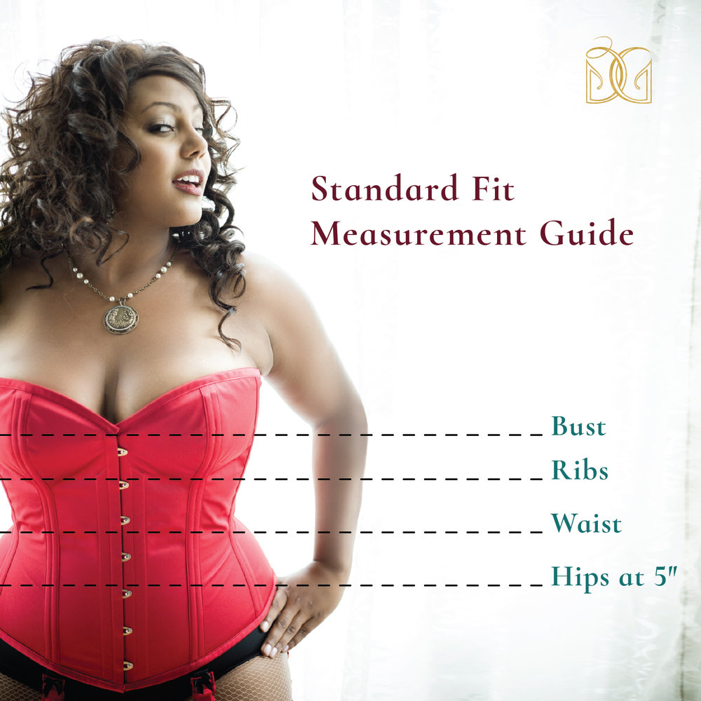 "- Our standard fit corsets are designed for a 2-4"" waist reduction and a gap of about 2"" in the back lacing. Please order 2-6"" smaller than your natural waist. If you are between sizes, round down.The chart below is based on our core styles: the Cincher and the Sweetheart. If you find your measurements more curvaceous than those below, try our Cupid and Valentine styles! If the below measurements are too curvaceous, consider a slimmer silhouette such as the Tailored Cincher or Alexandra.Need sizing advice? Interested in a personalized fit? No problem! Email boutique@darkgarden.com for assistance. For extraordinary proportions and service, consider a fully bespoke fit corset."