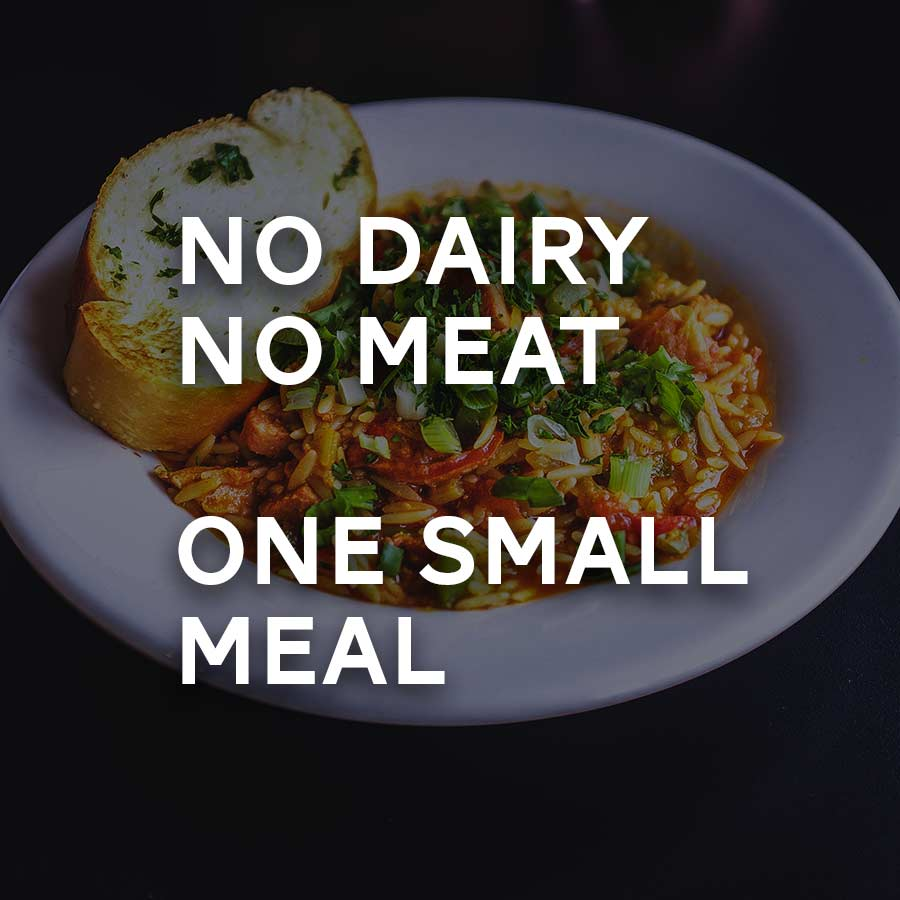 Mondays, Wednesdays, Fridays:  Food should not be eaten between meals, and meals themselves should be small in size. It is often customary to eat only one meal a day.