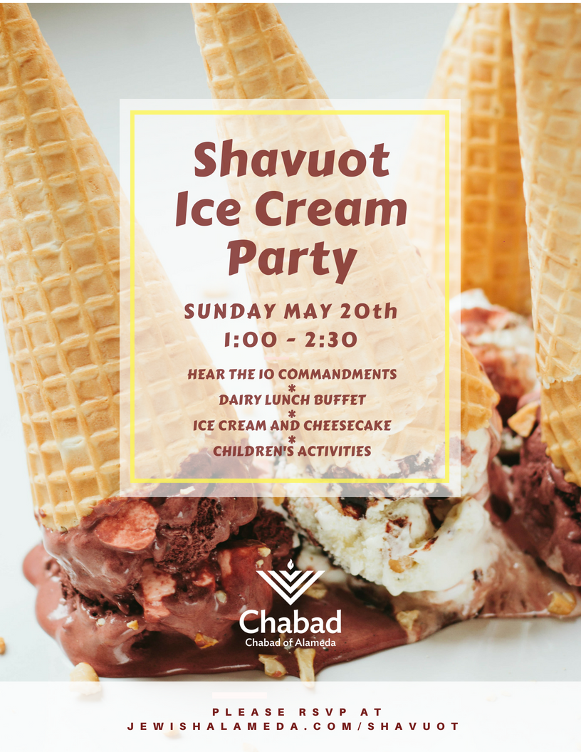 Shavuot Ice Cream Party  - You are invited to celebrate the Holiday of Shavuot!This coming Sunday will mark 3,330 years since G-d gifted the Torah to the Jewish people, and we will celebrate together as we receive it anew.Hear the 10 Commandments, enjoy a delicious dairy lunch with ice cream and cheesecakes galore!1:00 PM Torah Reading and special children's program.1:30 PM Lunch and PARTY!Sponsorships available!There is no charge for participating and we are open to the whole Jewish community regardless of synagogue affiliation, level of religious observance or knowledge.Please RSVP below: