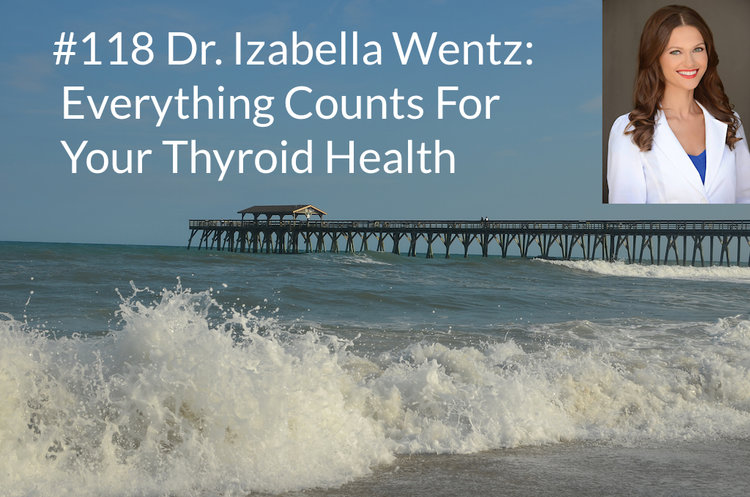 Podcast #118 Dr  Izabella Wentz: Everything Counts For Your
