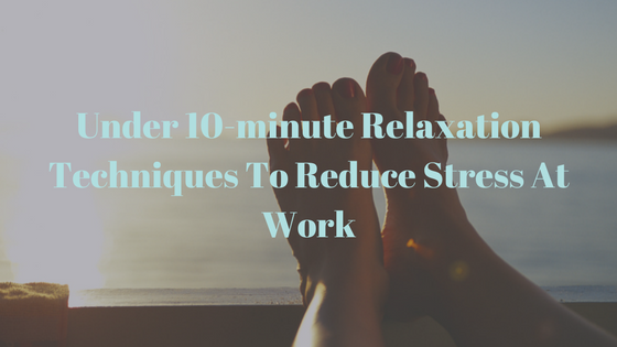 Under 10-minute Relaxation Techniques To Reduce Stress At Work.png