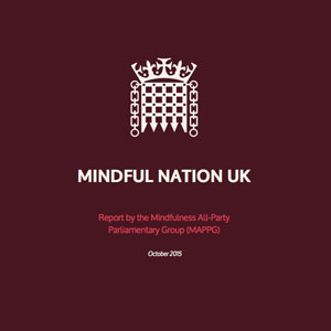 Mindful Nation UK - The Mindful UK Report, the first policy document of its kind, seeks to address mental health concerns in the areas of education, health, the workplace and the criminal justice system through the application of mindfulness interventions. The recommendations in this report are evidence-based, sourced directly from experienced implementers, who report notable success in their respective fields and urge policymakers to invest resources in further pilot studies and increase public access to qualified teacher trainers.Read more.....