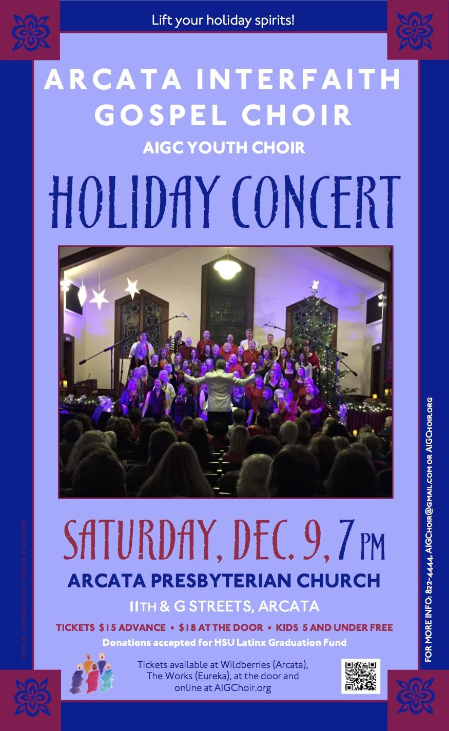- You won't want to miss the Arcata Interfaith Gospel Choir and the AIGC Youth Choir performing their annual Holiday Concert, 7 p.m., Saturday, December 9, at the Arcata Presbyterian Church, 11th and G Streets.Buy Tickets NowThe Holiday Concert will feature a spirit-lifting selection of holiday gospel music.  In honor of our Latino brothers and sisters, AIGC will sing Las Posadas in Spanish.  Las Posadas is a traditional Mexican Christmas song cycle which tells the story of Mary and Joseph searching for lodging.Tickets are $15 in advance and $18 at the door.  Buy your tickets online and save! Tickets are also available at Wildberries Marketplace (747 13th St, Arcata) and The Works (434 2nd St, Eureka). Children 5 and under enter for free.The Holiday Concert will be the first concert performed in the Arcata Presbyterian Church since being restored after the devastating arson-set fire of September 16, 2017. Funds for the Humboldt State University, Latinx graduation will be requested at the event.  Latino students will make up more than half of the HSU graduating class of 2018.Share our Facebook Event.