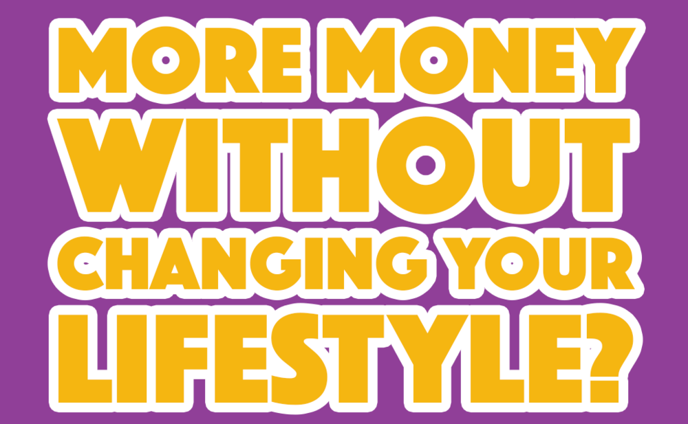 More money without changing your lifestyle?