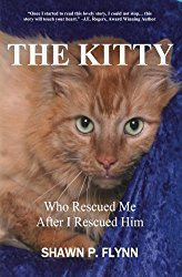 """Shawn Flynn Author: """"The Kitty Who Rescued Me After I Rescued Him""""   shawnpflynn@yahoo.com   https://www.amazon.com/KITTY-Who-Rescued-After-Him/dp/0998788007/ref=dp_ob_title_bk"""
