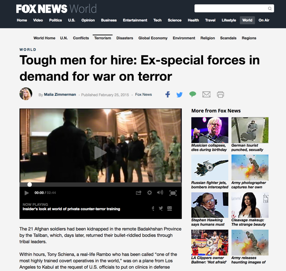 "FOX NEWS -  Februaury 2015    The 21 Afghan soldiers had been kidnapped in the remote Badakhshan Province by the Taliban, which, days later, returned their bullet-riddled bodies through tribal leaders. Within hours, Tony Schiena, a real-life Rambo who has been called ""one of the most highly trained covert operatives in the world'."