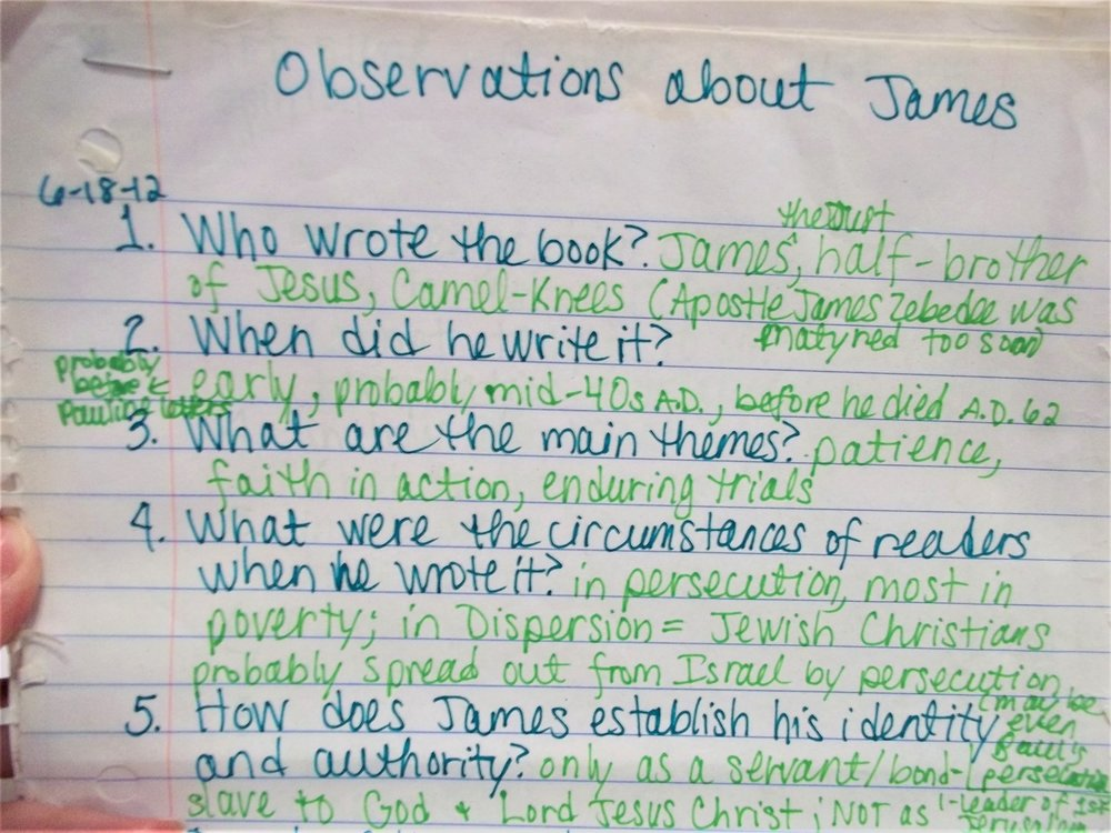 1. observations - When I started out studying James, it was my first time going that deep. I tried several methods and found I needed to readjust my method several times. I started with a list of questions that I made from reading the entire book of James. I listed observations—only things that were actually in the text, no opinions or extrapolations at this point.