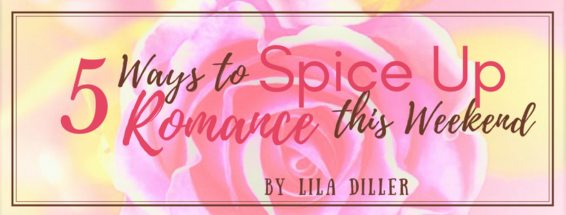 5 ways to spice up romance this weekend