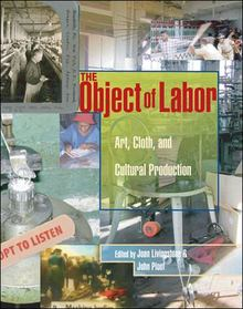 The Object of Labor, Art, Cloth, and Cultural Production Edited by Joan Livingstone and John Ploof