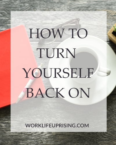 How to Turn Yourself Back On \u2014 Work-Life Uprising