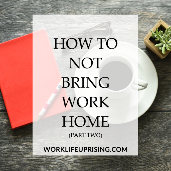 Bring Work Home On How To Not Bring Work Home Part Blog u2014 Worklife Uprising